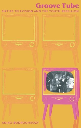 Groove Tube: Sixties Television and the Youth Rebellion (Console-ing ()
