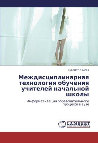 Mezhdistsiplinarnaya tekhnologiya obucheniya uchiteley nachal'noy shkoly: Informatizatsiya obrazovatel'nogo protsessa v vuze (Russian Edition) pdf