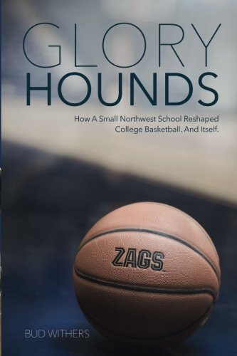 Glory Hounds: How a Small Northwest School Reshaped College Basketball. And Itself. by Bud Withers