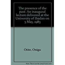 The presence of the past: An inaugural lecture delivered at the University of Ibadan on 5 May, 1993 (An inaugural lecture 1987)