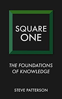Square One: The Foundations of Knowledge by [Patterson, Steve]
