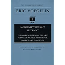 Modernity Without Restraint: The Political Religions, The New Science of Politics, and Science, Politics, and Gnosticism (Collected Works of Eric Voegelin, Volume 5)