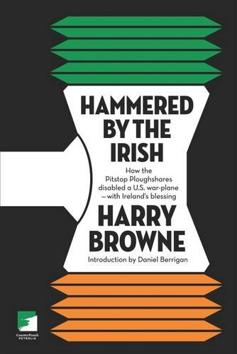 Hammered by the Irish: How the Pitstop Ploughshares Disabled a U.S. War Plane-With Ireland's Blessing (Us Warplanes)
