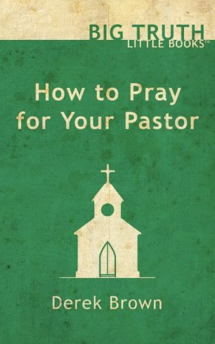 How to Pray for Your Pastor (Big Truth | little books) (Volume 4)