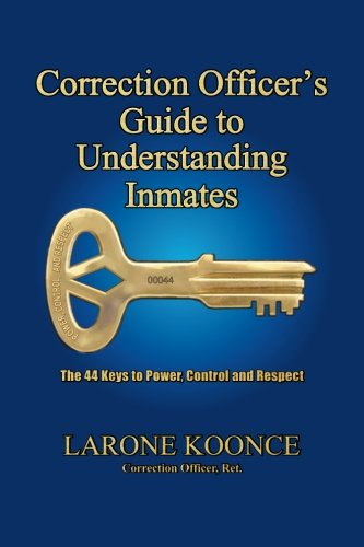 Correction Officer's Guide To Understanding Inmates: The 44 Keys To Power, Control, And Respect (Volume 1)