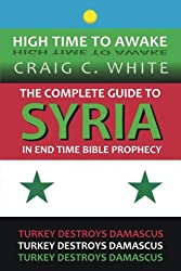 The complete guide to Syria in end time Bible Prophecy: Turkey destroys Damascus (High Time to Awake) (Volume 11)