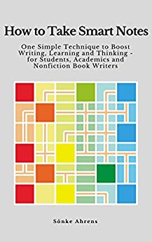 How to Take Smart Notes: One Simple Technique to Boost Writing,  Learning and Thinking – for Students, Academics and Nonfiction Book Writers by [Ahrens, Sönke]