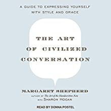 The Art of Civilized Conversation: A Guide to Expressing Yourself With Style and Grace Audiobook by Margaret Shepherd, Sharon Hogan Narrated by Donna Postel