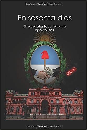 En sesenta días: El tercer atentado (Serie negra de la historia Argentina) (Spanish Edition): Ignacio Díaz: 9781977092588: Amazon.com: Books