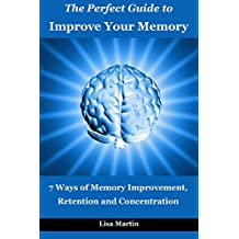 The Perfect Guide to Improve Your Memory: 7 Ways of Memory Improvement, Retention and Concentration (improve memory,memory and work,memory and identity,memory ... power,memory repair,increase memory Book 1)