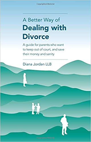 A Better Way of Dealing with Divorce: A guide for parents who want to keep out of court, and save their money and sanity