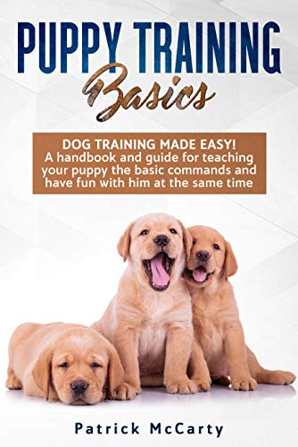 Puppy Training Basics: Dog training made easy! A handbook and guide for teaching your puppy the basic commands and have fun with him at the same time by [McCarty, Patrick ]
