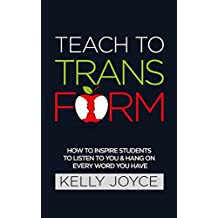 Teach To Transform: How to inspire students to listen to you and hang on to every word you speak (teach, classroom, teaching phonics, teach reading, classroom ... classroom management, learning resources)