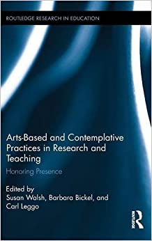 Arts-based and Contemplative Practices in Research and Teaching: Honoring Presence (Routledge Research in Education)