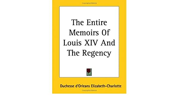 the entire memoirs of louis xiv and the regency d orleans elizabeth charlotte