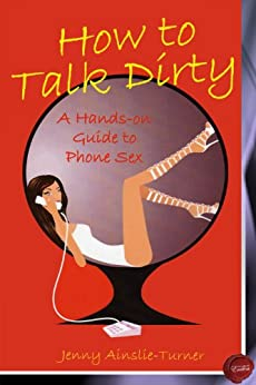 How to Talk Dirty - A Hands on Guide to Phone Sex by [Ainslie-Turner, Jenny]