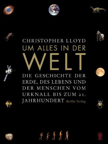 Um alles in der Welt: Die Geschichte der Erde, des Lebens und der Menschen vom Urknall bis zum 21. Jahrhundert