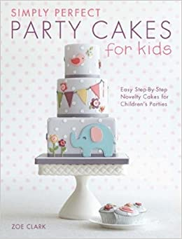 Simply Perfect Party Cakes For Kids Easy Step By Step Novelty Cakes For Children S Parties