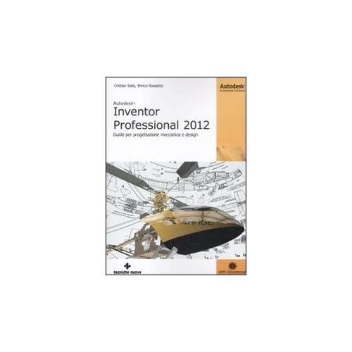 Autodesk Inventor Professional 2012. Guida Per Progettazione Meccanica E Design