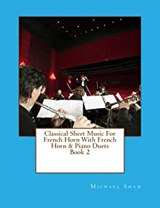Classical Sheet Music For French Horn With French Horn & Piano Duets Book 2: Ten Easy Classical Sheet Music Pieces For Solo French Horn & French Horn/Piano Duets (Volume 2)
