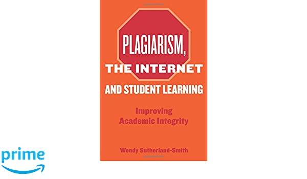 plagiarism the internet and student learning improving academic  plagiarism the internet and student learning improving academic integrity wendy sutherland smith 9780415432931 com books