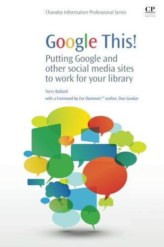 Google This!: Putting Google and Other Social Media Sites to Work for Your Library (Chandos Information Professional Series) by Chandos Publishing