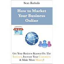 How to Market Your Business Online: Get Your Business Known On The Internet, Increase Your Customers & Make More...