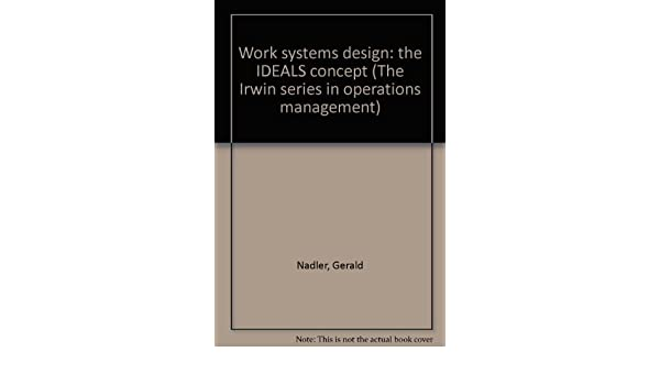 Work Systems Design The Ideals Concept The Irwin Series In Operations Management Nadler Gerald Amazon Com Books
