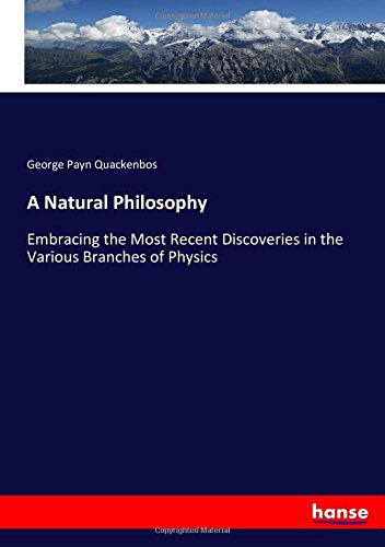 A Natural Philosophy: Embracing the Most Recent Discoveries in the Various Branches of Physics PDF