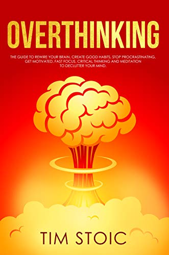Overthinking: The Guide to Rewire Your Brain, Create Good Habits, Stop Procrastinating, Get Motivated. Fast Focus, Critical thinking and Meditation to Declutter Your Mind. by [Stoic, Tim]