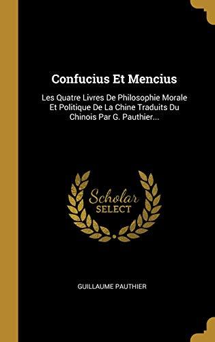 Confucius Et Mencius: Les Quatre Livres De Philosophie Morale Et Politique De La Chine Traduits Du Chinois Par G. Pauthier... (French Edition)