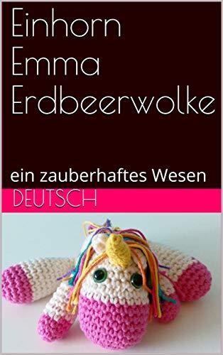 - Einhorn Emma Erdbeerwolke: ein zauberhaftes Wesen (German Edition)