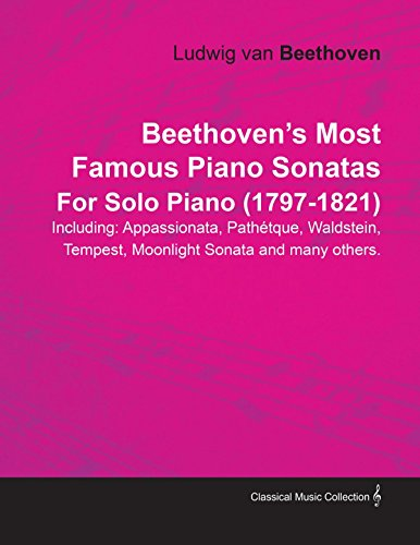 Beethovenâ€s Most Famous Piano Sonatas Including: Appassionata, PathÃtque, Waldstein, Tempest, Moonlight Sonata and many others. By Ludwig van Beethoven For Solo Piano (1797-1821)