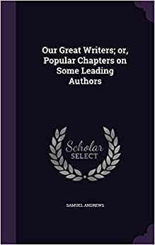 Our Great Writers: or, Popular Chapters on Some Leading Authors