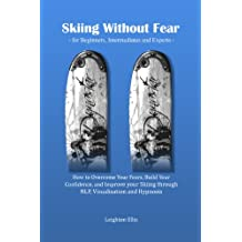 Skiing without Fear - for Beginners, Intermediates and Experts: How to Overcome Your Fears, Build Your Confidence, and Improve your Skiing through NLP, Visualisation and Hypnosis