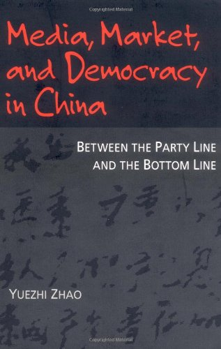 Media, Market, and Democracy in China: Between the Party Line and the Bottom Line (History of Communication)