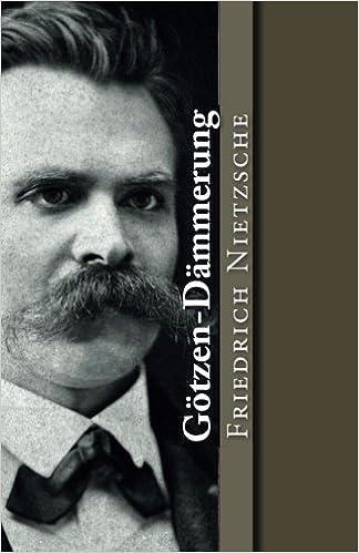 Götzen-Dämmerung: oder wie man mit dem Hammer philosophiert (Klassiker der Philosophie) (Volume 15) (German Edition)