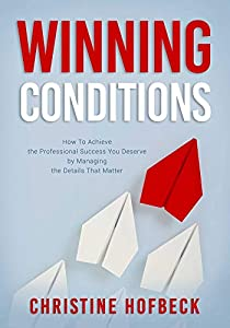 Winning Conditions: How to Achieve the Professional Success You Deserve by Managing the Details That Matter by Christine Hofbeck