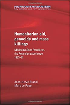 Humanitarian aid, genocide and mass killings: Médecins Sans Frontières, the Rwandan experience, 1982-97 (Humanitarianism: Key Debates and New Approaches)