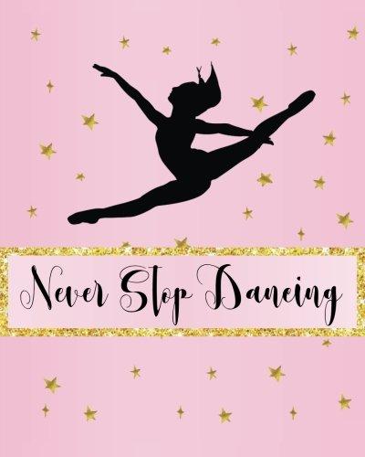 E.b.o.o.k Never Stop Dancing: Dance Journal, Teacher Quote Journal, Recital, Appreciation Gift Journal or Diar [R.A.R]