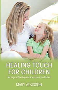 Healing Touch for Children: Massage, reflexology and acupressure for children