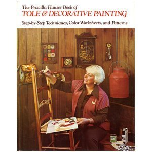 Priscilla Hauser Book of Tole and Decorative Painting: Step-By-Step Techniques, Color Worksheets and Patterns