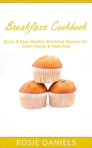 Breakfast Cookbook: Quick & Easy Healthy Breakfast Recipes for Clean Eating & Meal Prep