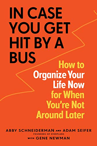 Book Cover: In Case You Get Hit by a Bus: A Plan to Organize Your Life Now for When You're Not Around Later