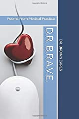D.R. B.R.A.V.E.: Poems From Medical Practice (Dr. Brown Cares Medical Poetry & Poetic Science) Paperback