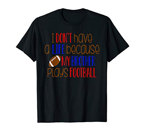 I Don't Have a Life Because My Brother Plays Football T-Shirt