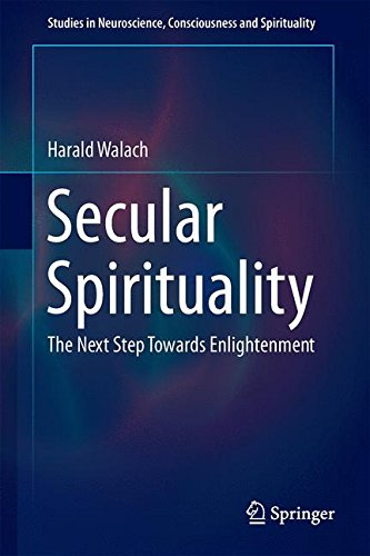Secular Spirituality: The Next Step Towards Enlightenment (Studies in Neuroscience, Consciousness and Spirituality)