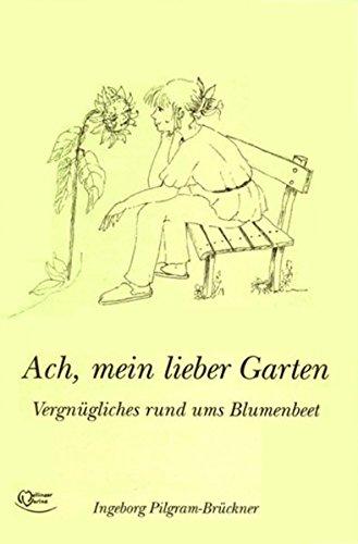 Ach, mein lieber Garten: Vergnügliches rund ums Blumenbeet