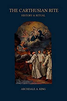 The Carthusian Rite: History and Ritual (Liturgies of the Religious Orders Book 1) by [King, Archdale A.]
