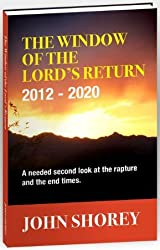 The Window of the Lord's Return 2012-2020 (A needed second look at the Rapture and the End Times)